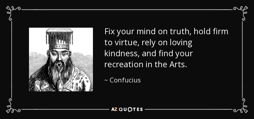 Fix your mind on truth, hold firm to virtue, rely on loving kindness, and find your recreation in the Arts. - Confucius