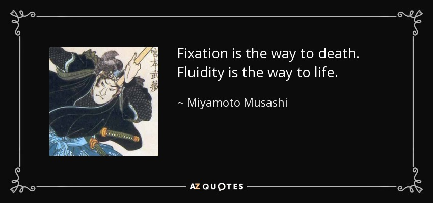 Fixation is the way to death. Fluidity is the way to life. - Miyamoto Musashi