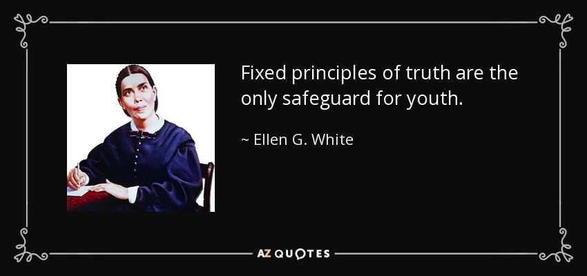Fixed principles of truth are the only safeguard for youth. - Ellen G. White