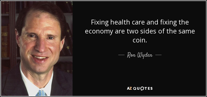 Fixing health care and fixing the economy are two sides of the same coin. - Ron Wyden