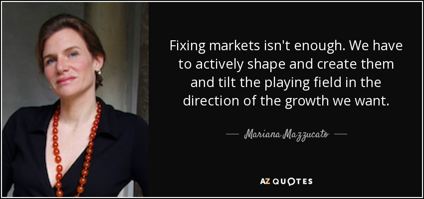 Fixing markets isn't enough. We have to actively shape and create them and tilt the playing field in the direction of the growth we want. - Mariana Mazzucato