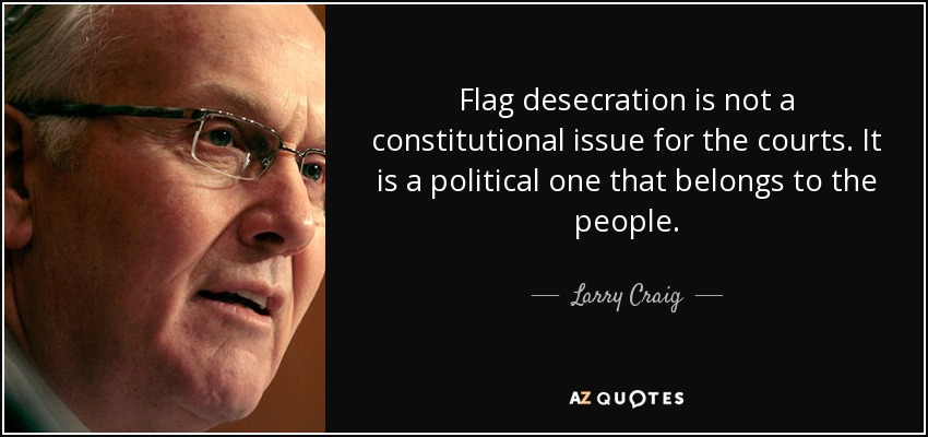 Flag desecration is not a constitutional issue for the courts. It is a political one that belongs to the people. - Larry Craig