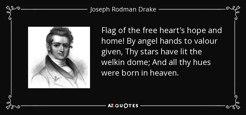 Flag of the free heart's hope and home! By angel hands to valour given, Thy stars have lit the welkin dome; And all thy hues were born in heaven. - Joseph Rodman Drake