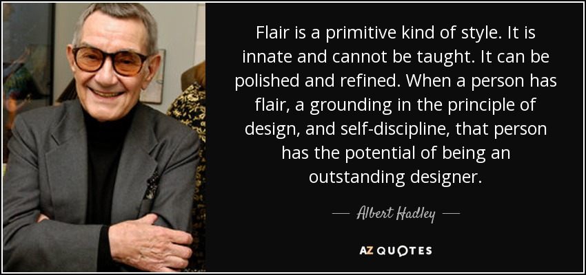 Flair is a primitive kind of style. It is innate and cannot be taught. It can be polished and refined. When a person has flair, a grounding in the principle of design, and self-discipline, that person has the potential of being an outstanding designer. - Albert Hadley