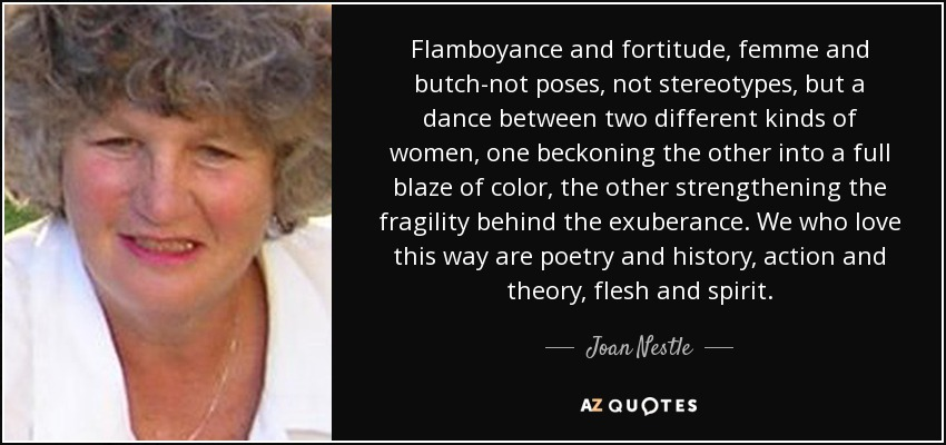 Flamboyance and fortitude, femme and butch-not poses, not stereotypes, but a dance between two different kinds of women, one beckoning the other into a full blaze of color, the other strengthening the fragility behind the exuberance. We who love this way are poetry and history, action and theory, flesh and spirit. - Joan Nestle