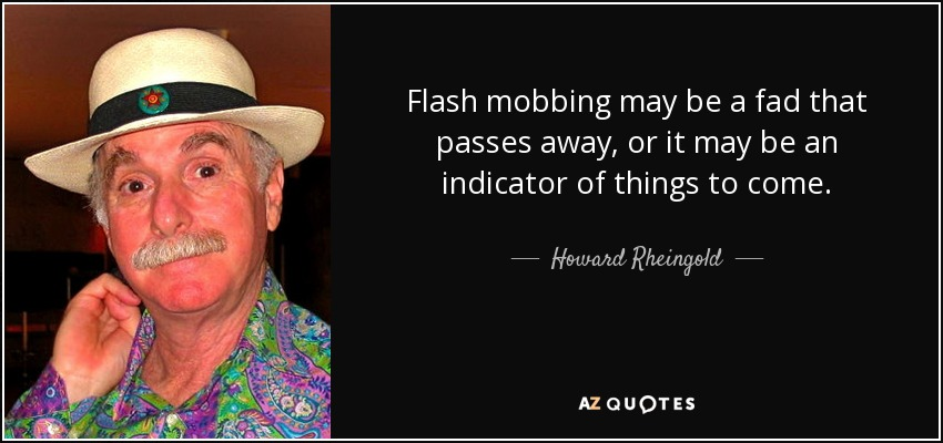 Flash mobbing may be a fad that passes away, or it may be an indicator of things to come. - Howard Rheingold