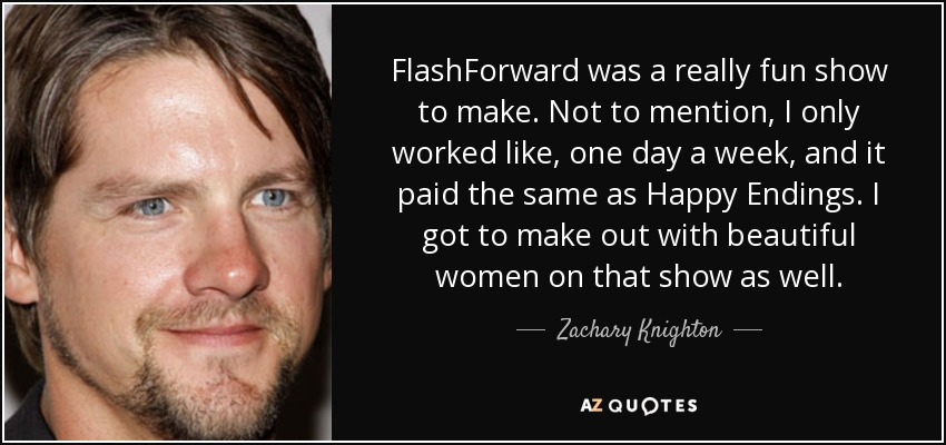 FlashForward was a really fun show to make. Not to mention, I only worked like, one day a week, and it paid the same as Happy Endings. I got to make out with beautiful women on that show as well. - Zachary Knighton