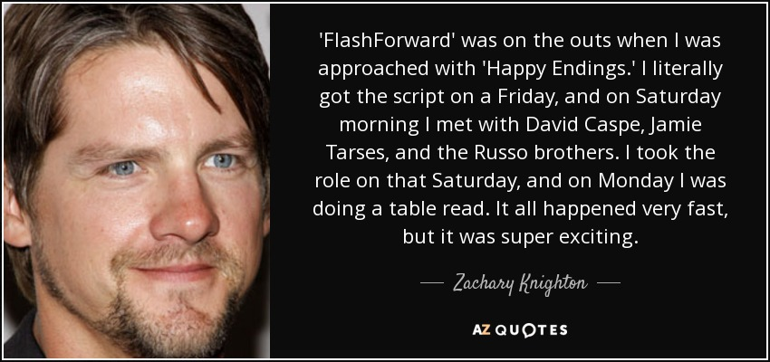 'FlashForward' was on the outs when I was approached with 'Happy Endings.' I literally got the script on a Friday, and on Saturday morning I met with David Caspe, Jamie Tarses, and the Russo brothers. I took the role on that Saturday, and on Monday I was doing a table read. It all happened very fast, but it was super exciting. - Zachary Knighton