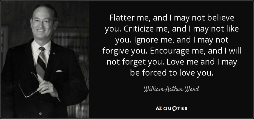 Flatter me, and I may not believe you. Criticize me, and I may not like you. Ignore me, and I may not forgive you. Encourage me, and I will not forget you. Love me and I may be forced to love you. - William Arthur Ward