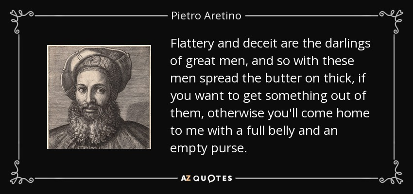 Flattery and deceit are the darlings of great men, and so with these men spread the butter on thick, if you want to get something out of them, otherwise you'll come home to me with a full belly and an empty purse. - Pietro Aretino