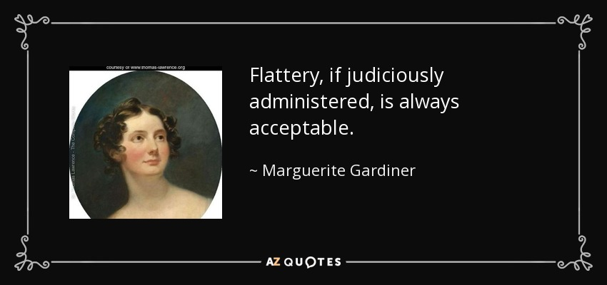 Flattery, if judiciously administered, is always acceptable. - Marguerite Gardiner, Countess of Blessington