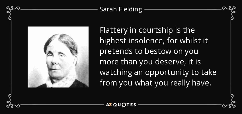 Flattery in courtship is the highest insolence, for whilst it pretends to bestow on you more than you deserve, it is watching an opportunity to take from you what you really have. - Sarah Fielding