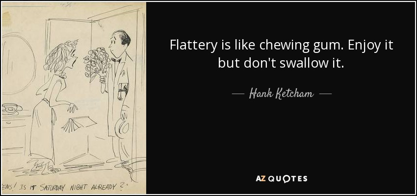 Flattery is like chewing gum. Enjoy it but don't swallow it. - Hank Ketcham