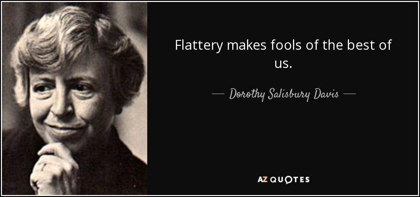 Flattery makes fools of the best of us. - Dorothy Salisbury Davis