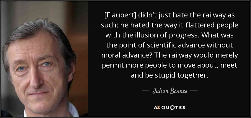 [Flaubert] didn't just hate the railway as such; he hated the way it flattered people with the illusion of progress. What was the point of scientific advance without moral advance? The railway would merely permit more people to move about, meet and be stupid together. - Julian Barnes