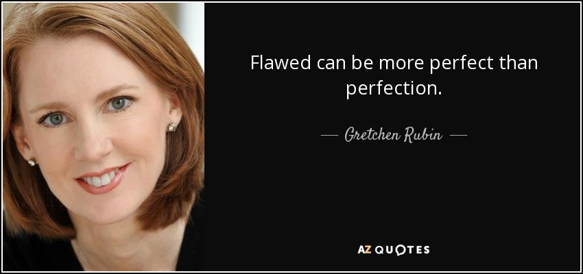 Flawed can be more perfect than perfection. - Gretchen Rubin