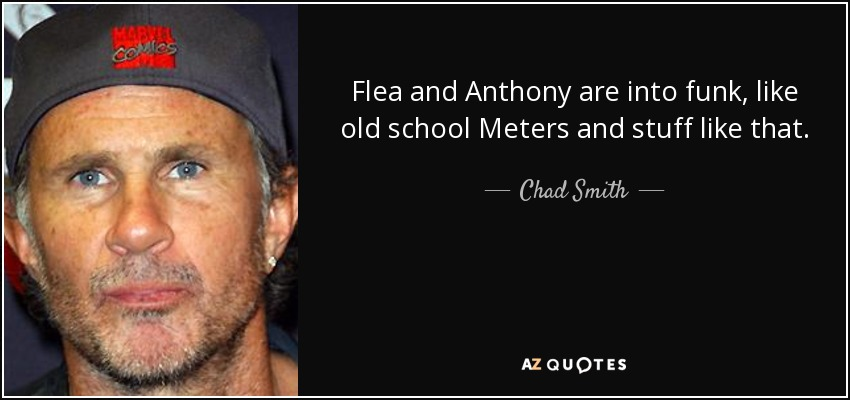 Flea and Anthony are into funk, like old school Meters and stuff like that. - Chad Smith