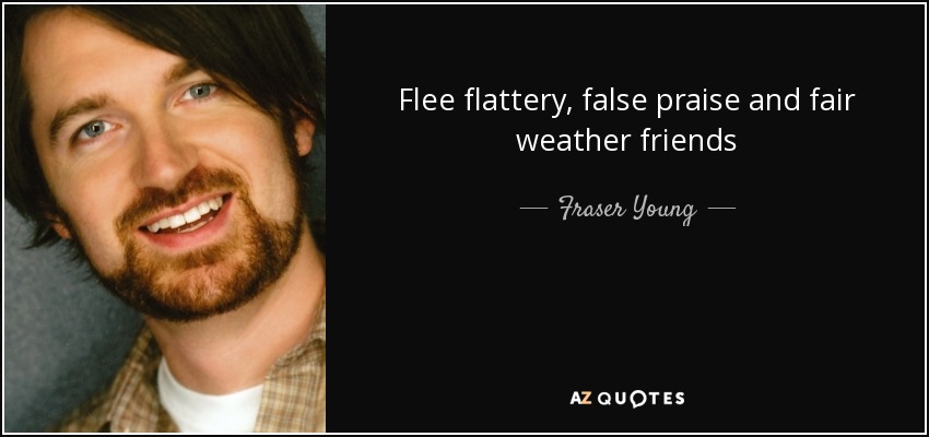 Fraser Young quote: Flee flattery, false praise and fair ...