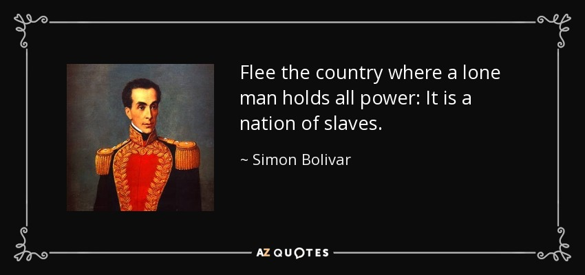 Flee the country where a lone man holds all power: It is a nation of slaves. - Simon Bolivar