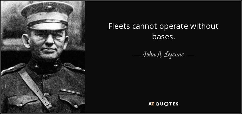 Fleets cannot operate without bases. - John A. Lejeune