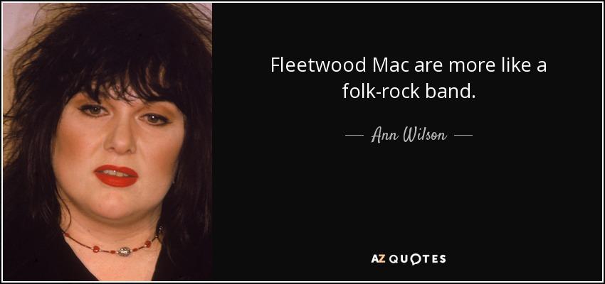 Fleetwood Mac are more like a folk-rock band. - Ann Wilson