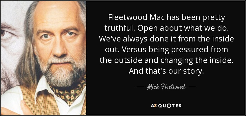 Fleetwood Mac has been pretty truthful. Open about what we do. We've always done it from the inside out. Versus being pressured from the outside and changing the inside. And that's our story. - Mick Fleetwood
