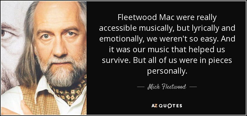 Fleetwood Mac were really accessible musically, but lyrically and emotionally, we weren't so easy. And it was our music that helped us survive. But all of us were in pieces personally. - Mick Fleetwood