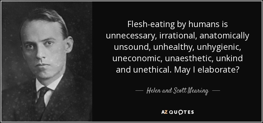 Flesh-eating by humans is unnecessary, irrational, anatomically unsound, unhealthy, unhygienic, uneconomic, unaesthetic, unkind and unethical. May I elaborate? - Helen and Scott Nearing