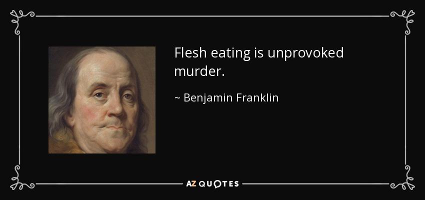 Flesh eating is unprovoked murder. - Benjamin Franklin