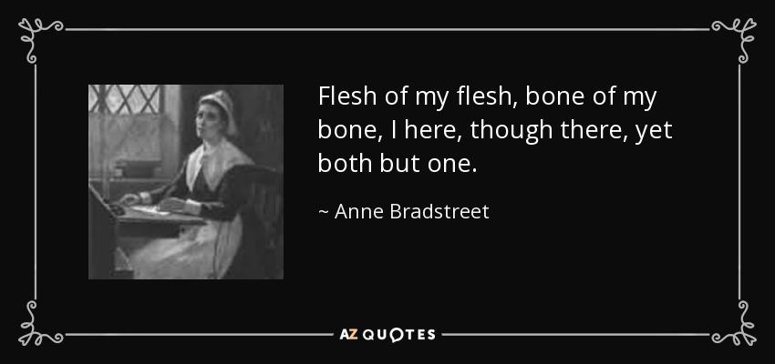 Flesh of my flesh, bone of my bone, I here, though there, yet both but one. - Anne Bradstreet