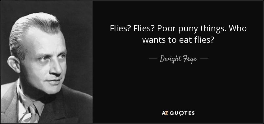 Flies? Flies? Poor puny things. Who wants to eat flies? - Dwight Frye