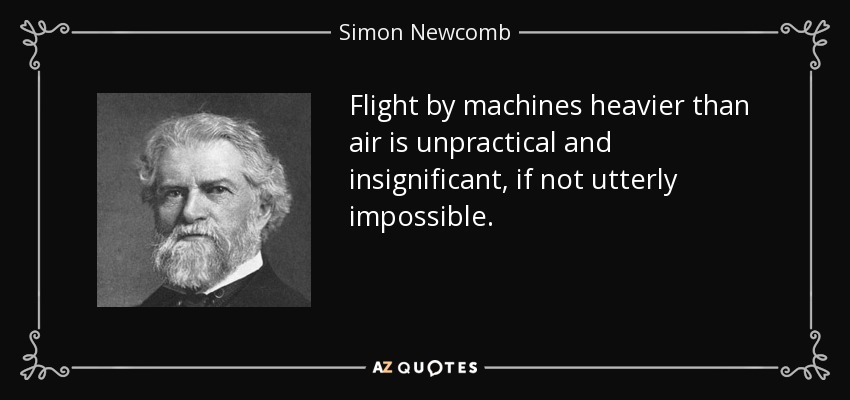 Flight by machines heavier than air is unpractical and insignificant, if not utterly impossible. - Simon Newcomb