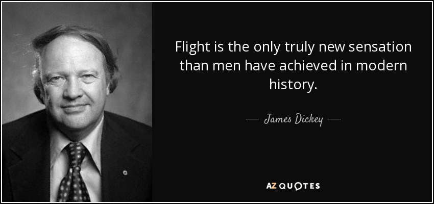 Flight is the only truly new sensation than men have achieved in modern history. - James Dickey