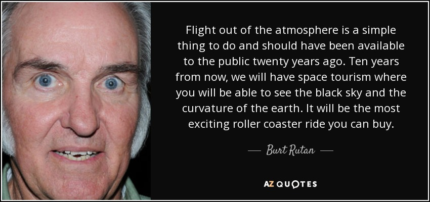 Flight out of the atmosphere is a simple thing to do and should have been available to the public twenty years ago. Ten years from now, we will have space tourism where you will be able to see the black sky and the curvature of the earth. It will be the most exciting roller coaster ride you can buy. - Burt Rutan