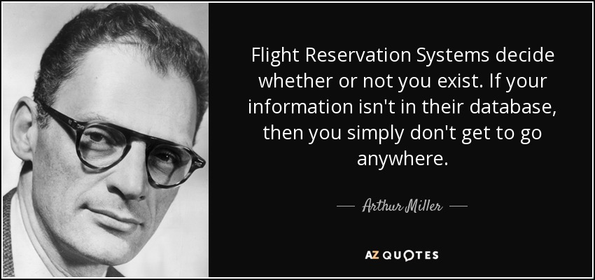 Flight Reservation Systems decide whether or not you exist. If your information isn't in their database, then you simply don't get to go anywhere. - Arthur Miller