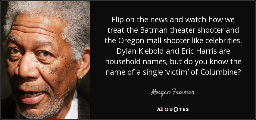 Flip on the news and watch how we treat the Batman theater shooter and the Oregon mall shooter like celebrities. Dylan Klebold and Eric Harris are household names, but do you know the name of a single 'victim' of Columbine? - Morgan Freeman
