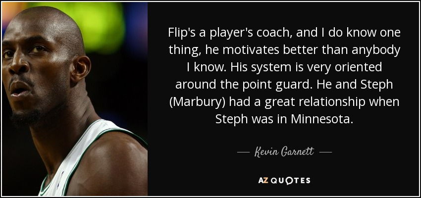 Flip's a player's coach, and I do know one thing, he motivates better than anybody I know. His system is very oriented around the point guard. He and Steph (Marbury) had a great relationship when Steph was in Minnesota. - Kevin Garnett