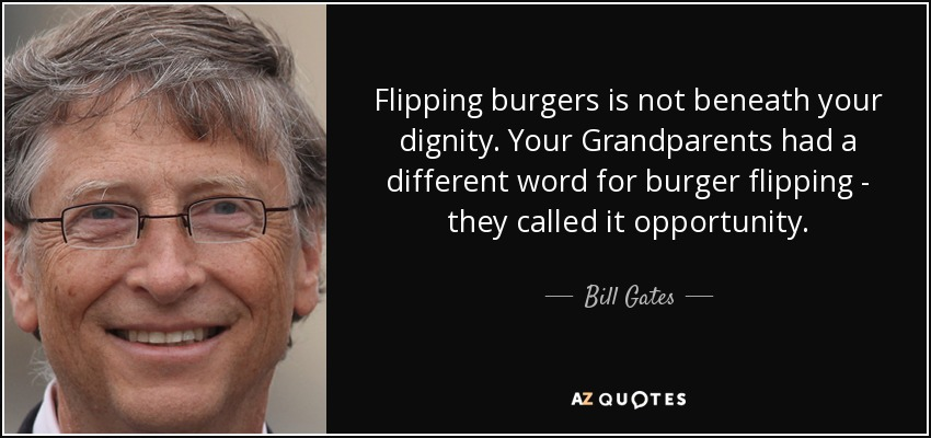 Flipping burgers is not beneath your dignity. Your Grandparents had a different word for burger flipping - they called it opportunity. - Bill Gates
