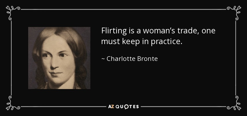 Flirting is a woman's trade, one must keep in practice. - Charlotte Bronte