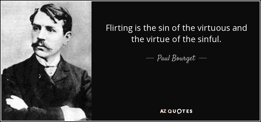 Flirting is the sin of the virtuous and the virtue of the sinful. - Paul Bourget