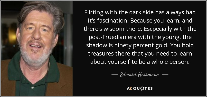 Flirting with the dark side has always had it's fascination. Because you learn, and there's wisdom there. Escpecially with the post-Fruedian era with the young, the shadow is ninety percent gold. You hold treasures there that you need to learn about yourself to be a whole person. - Edward Herrmann