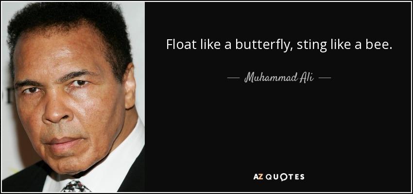 Float like a butterfly, sting like a bee. - Muhammad Ali