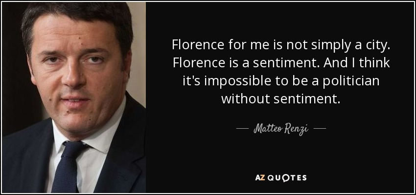 Florence for me is not simply a city. Florence is a sentiment. And I think it's impossible to be a politician without sentiment. - Matteo Renzi