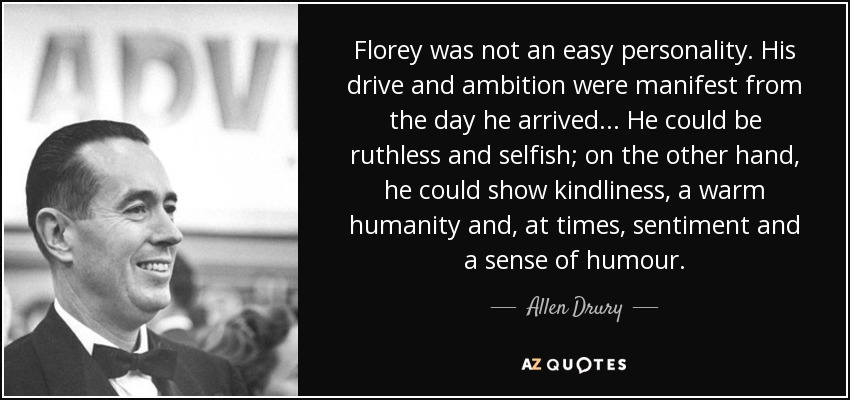 Florey was not an easy personality. His drive and ambition were manifest from the day he arrived ... He could be ruthless and selfish; on the other hand, he could show kindliness, a warm humanity and, at times, sentiment and a sense of humour. - Allen Drury