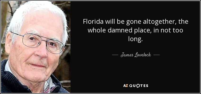 Florida will be gone altogether, the whole damned place, in not too long. - James Lovelock
