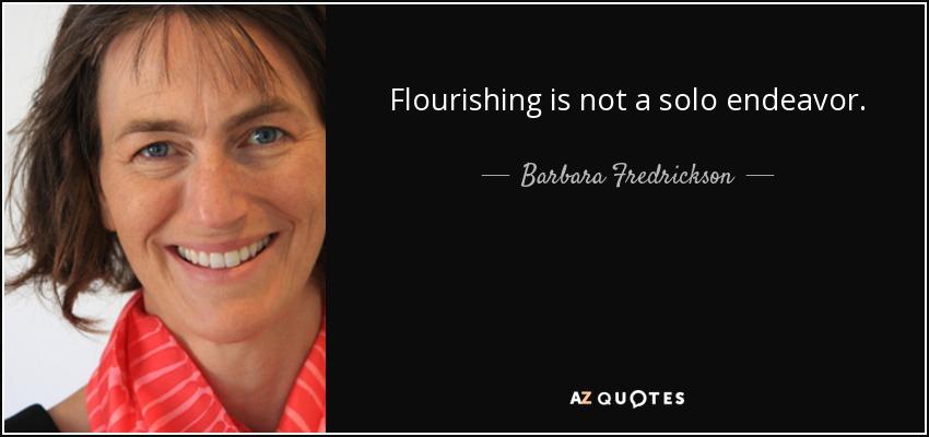 Flourishing is not a solo endeavor. - Barbara Fredrickson