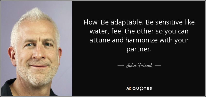 Flow. Be adaptable. Be sensitive like water, feel the other so you can attune and harmonize with your partner. - John Friend