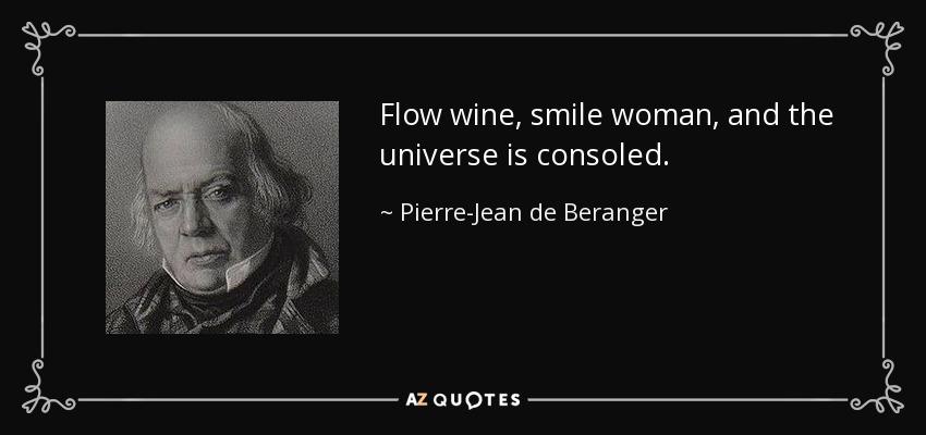 Flow wine, smile woman, and the universe is consoled. - Pierre-Jean de Beranger