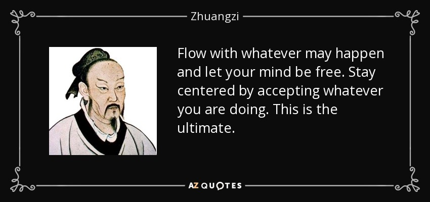 Flow with whatever may happen and let your mind be free. Stay centered by accepting whatever you are doing. This is the ultimate. - Zhuangzi