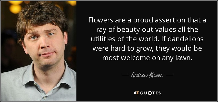 Flowers are a proud assertion that a ray of beauty out values all the utilities of the world. If dandelions were hard to grow, they would be most welcome on any lawn. - Andrew Mason
